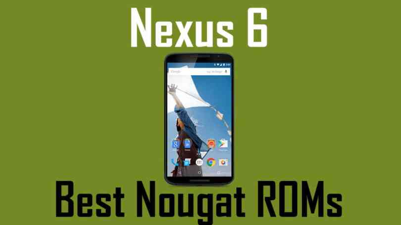 Best Android Nougat ROMs For Google Nexus 6
