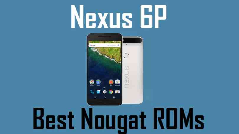 Best Android Nougat ROMs For Google Nexus 6P