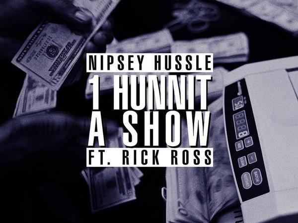 "Nipsey Hussle ft. Rick Ross – ""1 Hunnit A Show"""