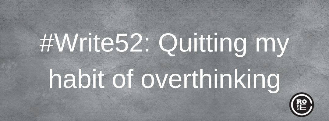 #Write52: Quitting my habit of overthinking
