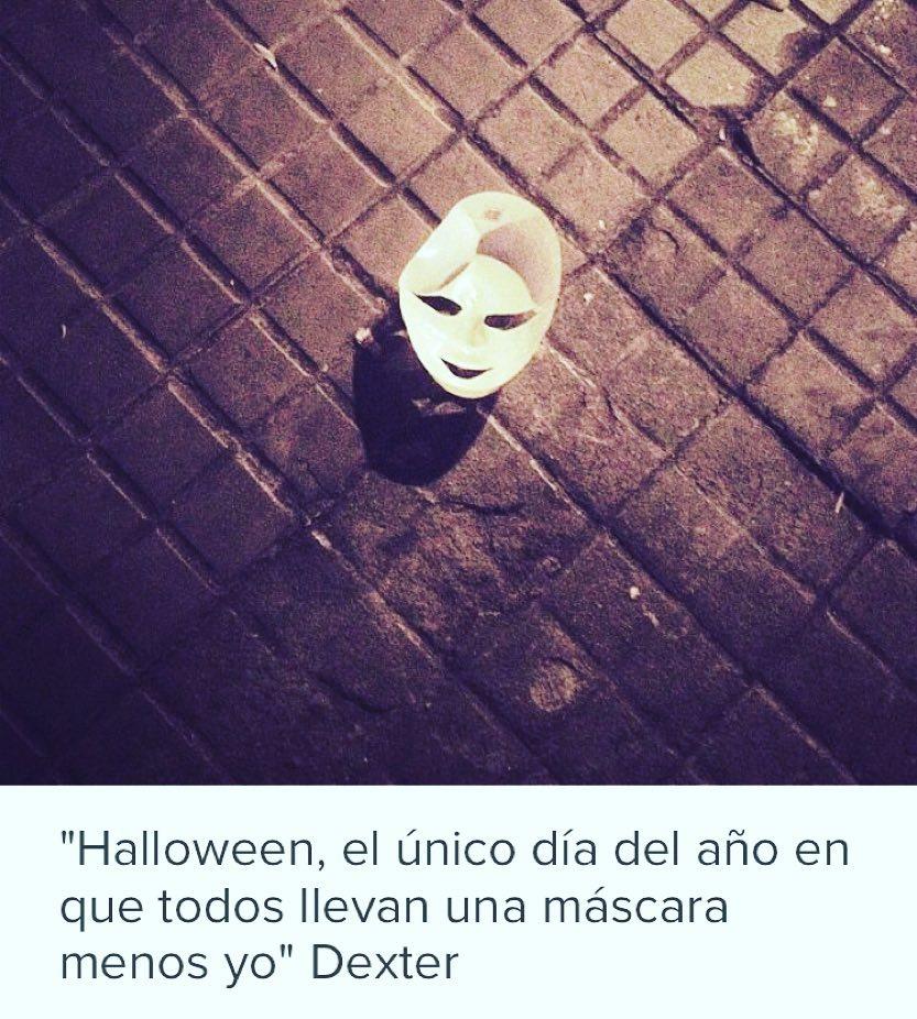 """""""Halloween, el unico dia del año en que todos llevan máscara menos yo"""" Dexter"""