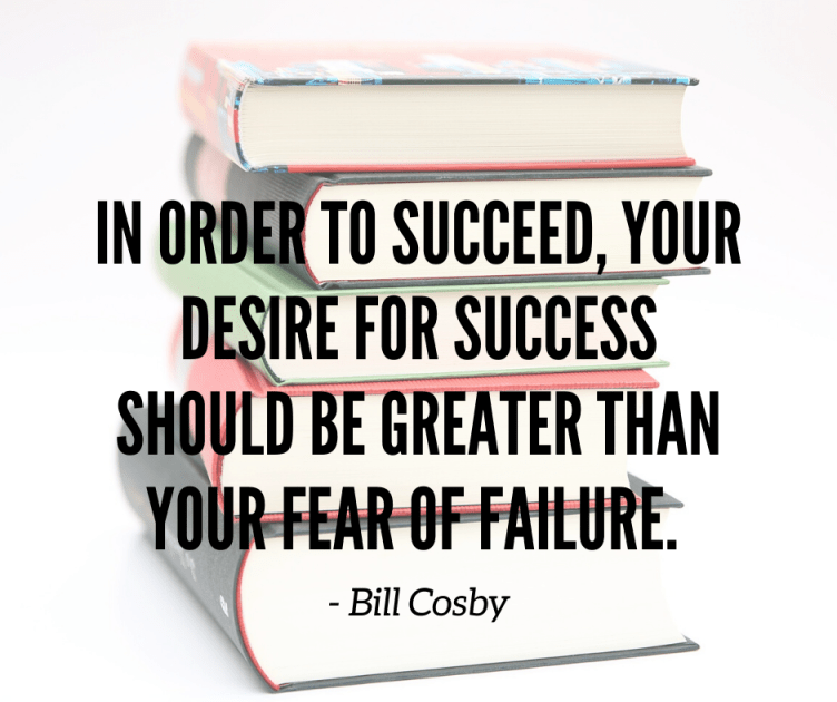 In Order To Succeed, Your Desire For Success Should Be Greater Than Your Fear Of Failure