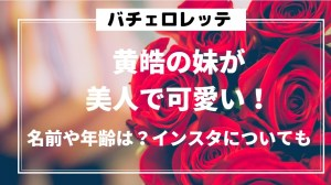 【バチェロレッテ】黄皓の妹が美人で可愛い!名前や年齢は?インスタについても