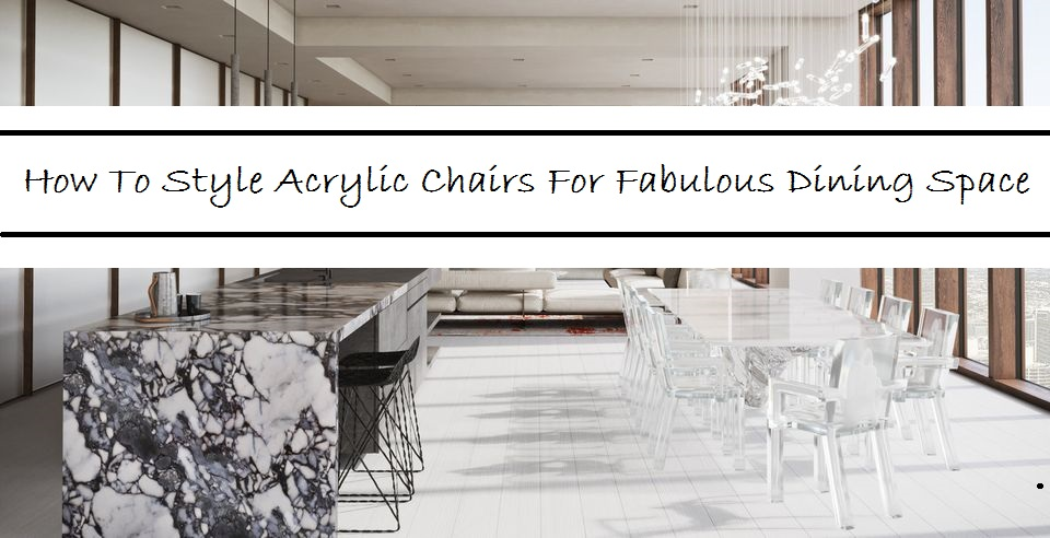 How To Style Acrylic Chairs For Fabulous Dining Space