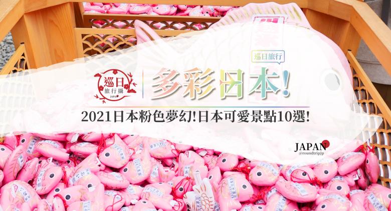 多彩日本 | 2021日本粉色夢幻!充滿粉紅泡泡 | 少女心噴發 | 日本可愛景點10選 | 巡日旅行攝