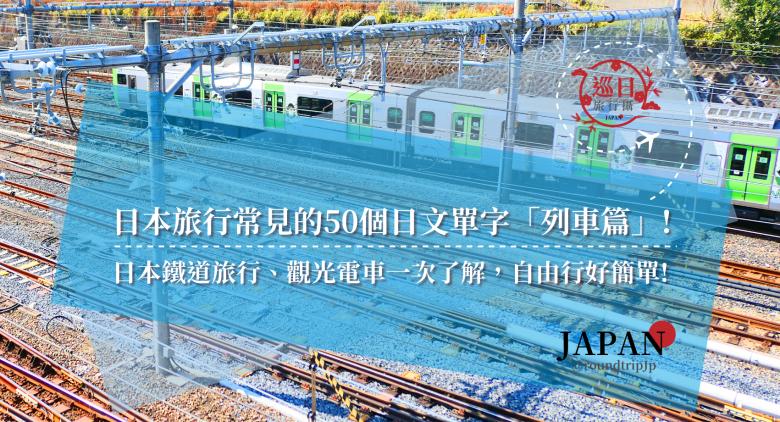 日本旅行常見的50個日文單字「列車篇」!日本鐵道旅行、觀光電車一次了解,自由行好簡單!   日本列車單字   巡日旅行攝   RoundtripJp