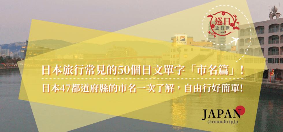 日本旅行常見的50個日文單字「市名篇」!日本47都道府縣的市名一次了解,自由行好簡單! | 日本47都道府縣 | 巡日旅行攝 | RoundtripJp