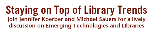 Staying on Top of Library Trends: Join Jennifer Koerber and Michael Sauers for a lively  discussion on Emerging Technologies and Libraries