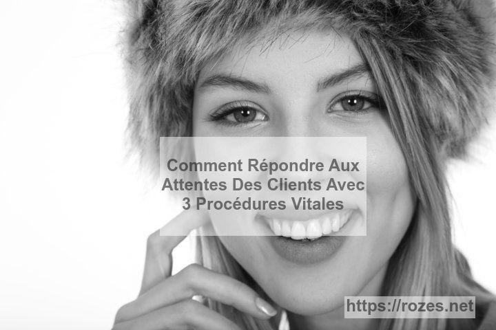 Voici 3 procédures pour répondre aux attentes des clients