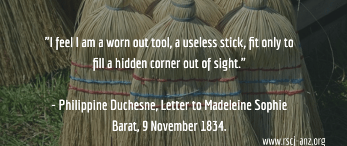 """""""I feel I am a worn out tool, a useless stick, fir only to fill a hidden corner out of sight."""" Philippine Duchesne, letter to Madeleine Sophie Barat, 9 November 1834."""