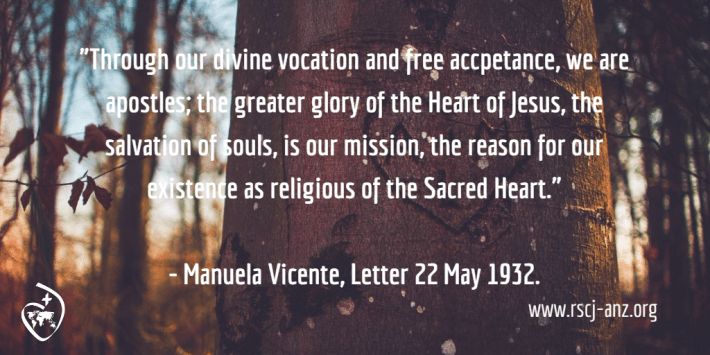"""""""Through our divine vocation and free acceptance, we are apostles; the greater glory of the Heart of Jesus, the salvation of souls, is our mission, the reason for our existence as religious of the Sacred Heart."""" Manuela Vicente, letter, 22 May 1932."""