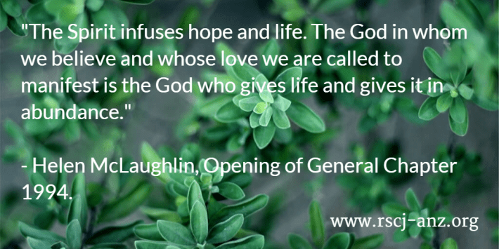 """""""The Spirit infuses hope and life. The God in whom we believe and whose love we are called to manifest is the God who gives life and gives it in abundance."""" Helen McLaughlin, Opening of General Chapter 1994."""
