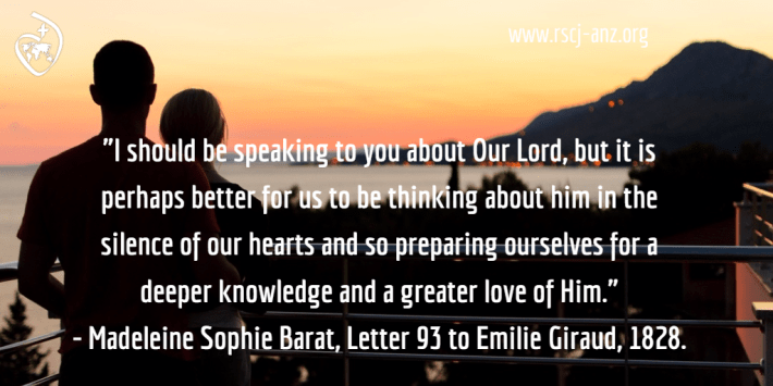 """I should be speaking to you about Our Lord, but it is perhaps better for us to be thinking of him in the silence of our hearts and so preparing ourselves for a deeper knowledge and a greater love of Him."" - Madeleine Sophie Barat, Letter 93 to Emilie Giraud, 1828."