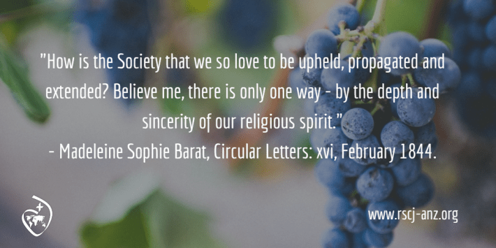 """""""How is the Society that we so love to be upheld, propagated and extended? Believe me, there is only one way - by the depth and sincerity of our religious spirit."""" Madeleine Sophie Barat, Circular Letters: xvi, February 1844."""