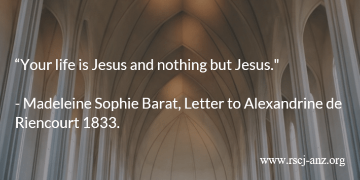 """Your life is Jesus and nothing but Jesus."" Madeleine Sophie Barat, Letter to Alexandrine de Riencourt, 1833."
