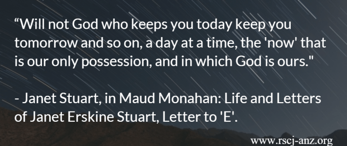 """Will not God who keeps you today keep you tomorrow and so on, a day at a time, the 'now' that is our only possession, and in which God is ours."" Janet Stuart, in Maud Monahan, Life and Letters of Janet Erskine Stuart, Letter to 'E'."