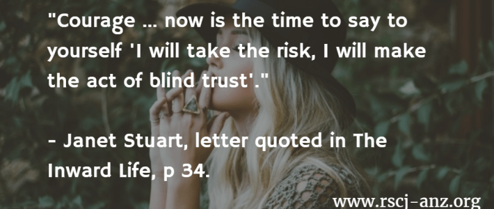 """""""Courage... now is the time to say to yourself: 'I will take the risk, I will make the act of blind trust'."""" Janet Stuart, Letter quoted in The Inward Life, p 34."""