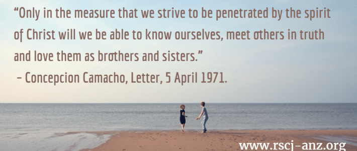 """Only in the measure that we strive to be penetrated by the spirit of Christ will we be able to know ourselves, meet others in truthand ove them as brothers and sisters."" Concepcion Camacho, Letter 5 April 1971."
