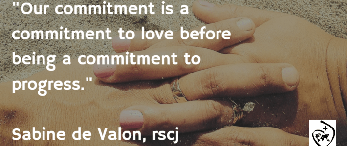 """""""Our commitment is a commitment to love before being a commitment to progress."""" - Sabine de Valon, rscj"""