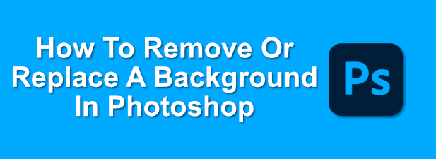 How To Remove Or Replace a Background In Photoshop