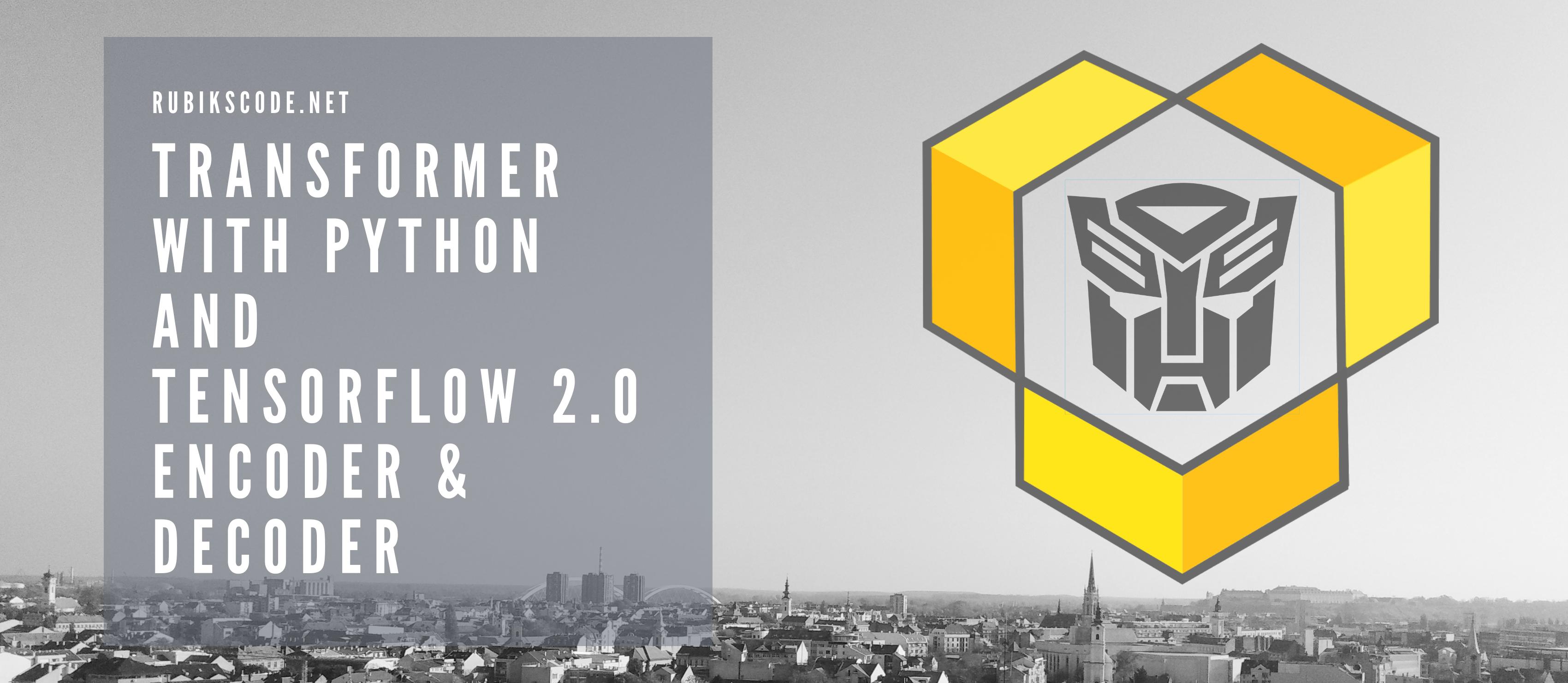 Transformer with Python and TensorFlow 2.0 – Encoder & Decoder