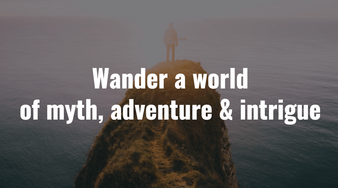 Wander a world of myth, adventure, and intrigue