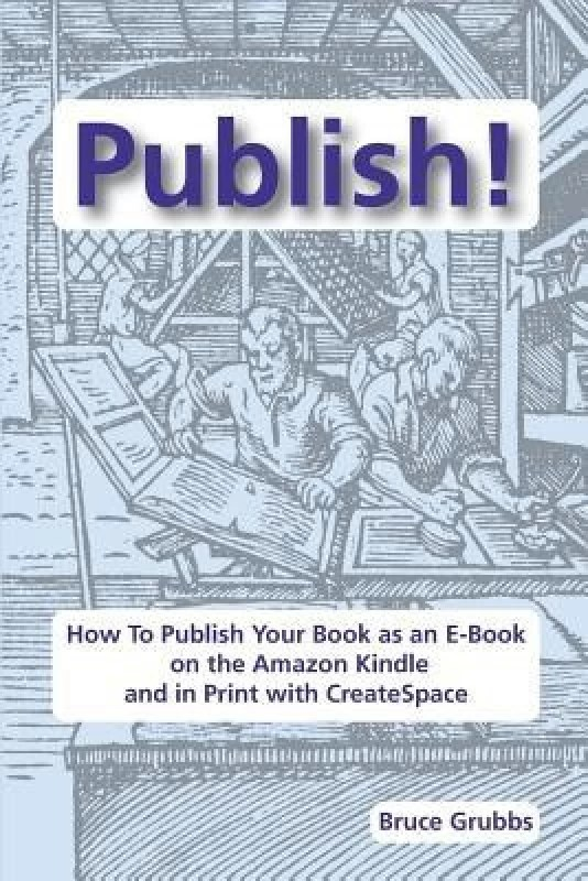Publish!: How to Publish Your Book as an E-Book on the Amazon Kindle and in Print with Createspace(English, Paperback, Bruce Grubbs)