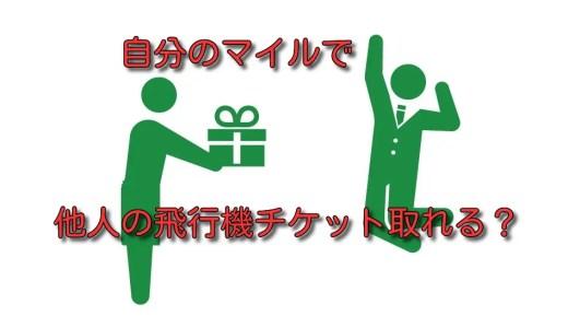 【ANA&JAL】自分のマイルで他人の特典航空券を発券できるの?