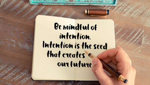 Be mindful of intention.  Intention is the seed that creates our future.
