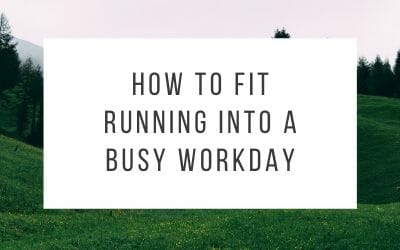 Seven Ways to Fit Running Into A Busy Workday
