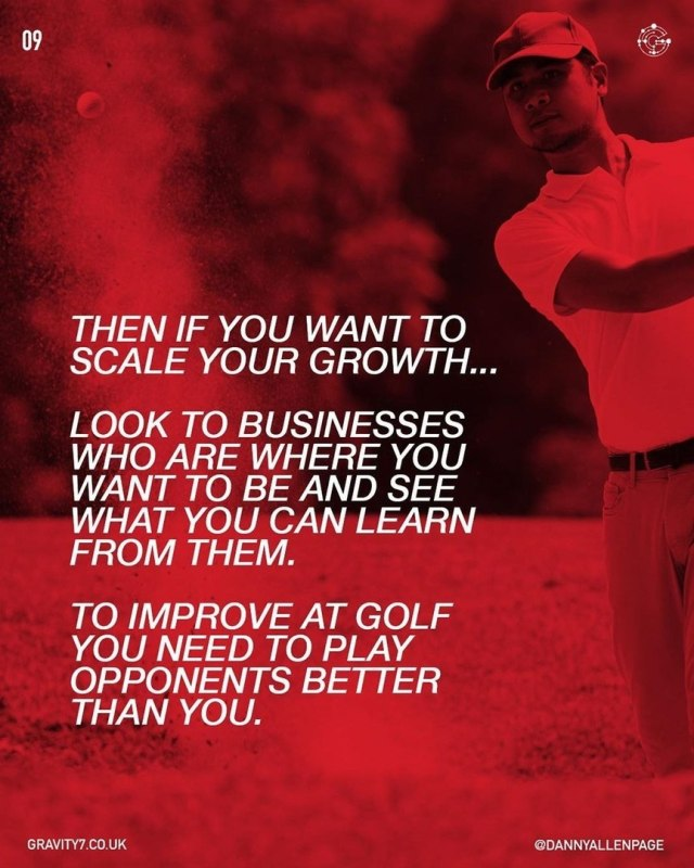 Then if you want to scale your growth...  Look to businesses who are where you want to be and see what you can learn from them.  To improve at golf you need to play opponents better than you.