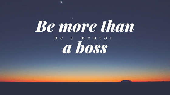 Be more than a boss, be a mentor