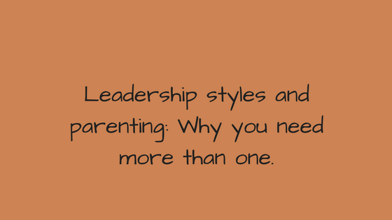 Leadership styles and parenting: Why you need more than one.