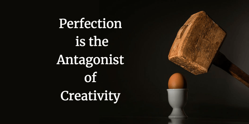 Perfection is the Antagonist of Creativity