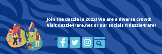 Join the dazzle in 2022! We are a diverse crowd! Visit dazzle4rare.net or our socials at dazzle4rare!