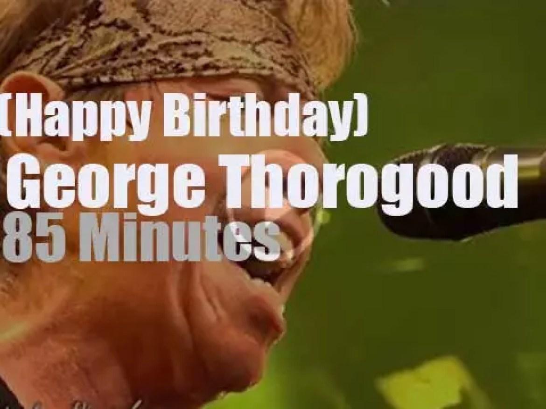 Happy Birthday George Thorogood. 'Destroyer in chief'