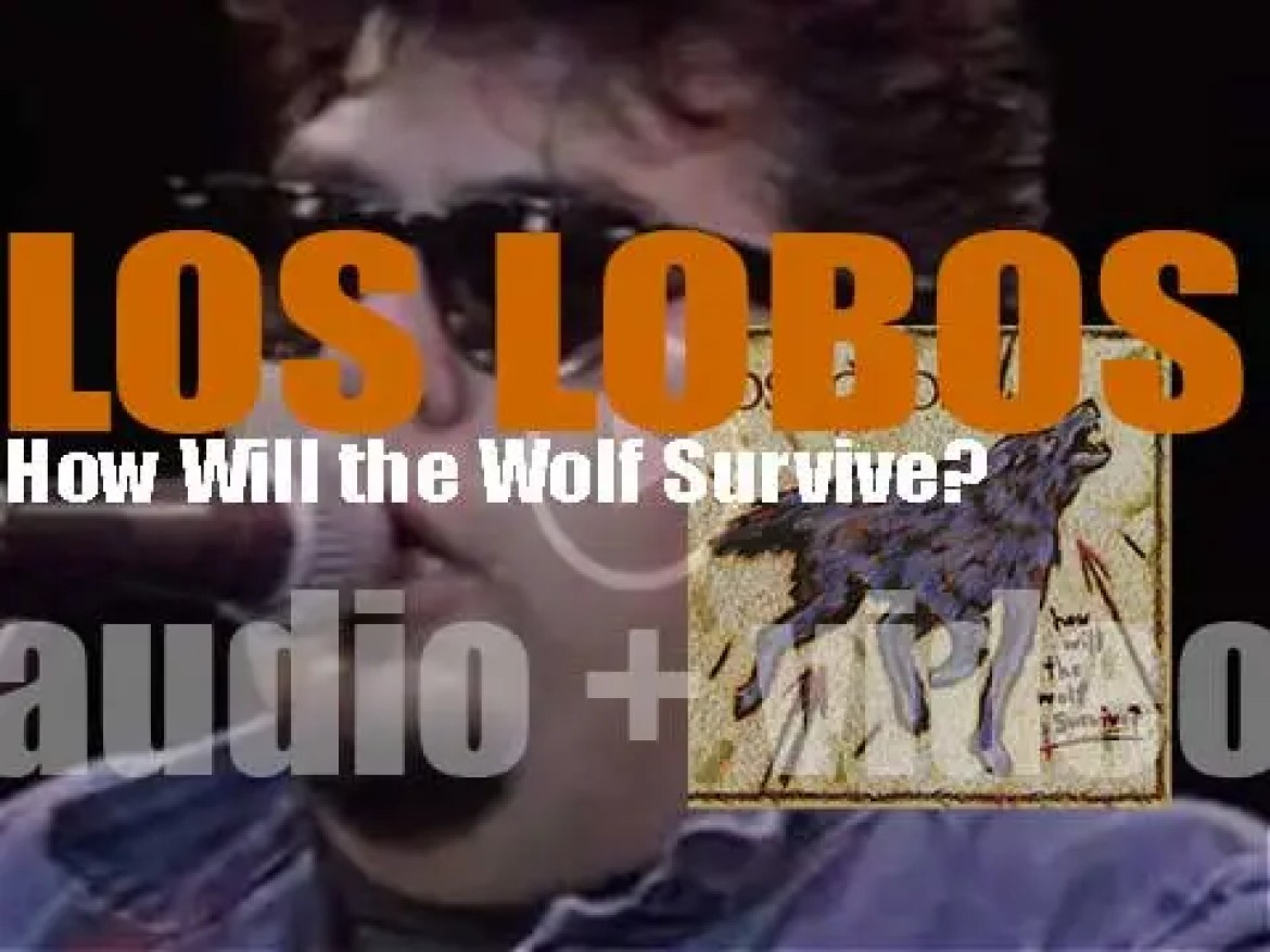 Los Lobos release  their first album : 'How Will the Wolf Survive?' oduced by T-Bone Burnett and Steve Berlin (1984)