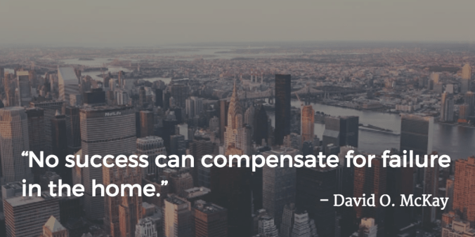 """No success can compensate for failure in the home."" -David O. McKay"