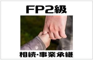 サラリーマンにおすすめの資格【FP2級】への挑戦 その6|相続・事業承継