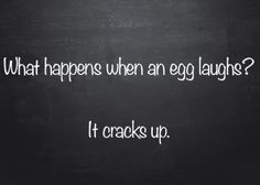 Q: What happens when an egg laughs? A: It cracks up.