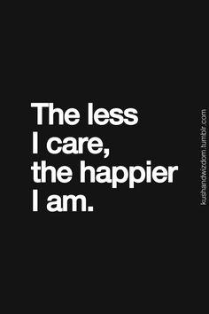 the less i care, the happier i am