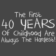 childhood the first 40 years are always the hardest