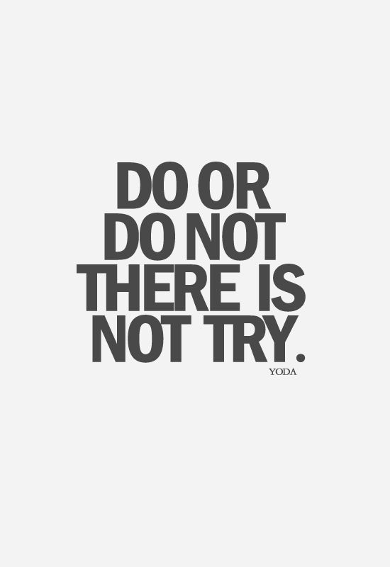 Do or do not there is no try. ~ YODA