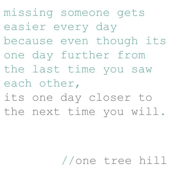 missing someone gets easier every day because even though its one day further fr