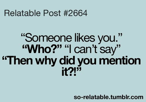 """Relatable Post #2664 """"Someone likes you."""" """"Who?"""" """"I can"""