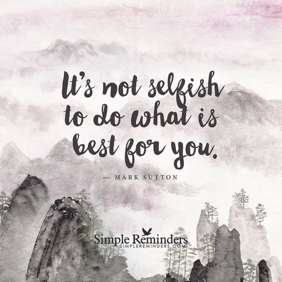 It's not selfish to do what is best for you Self care and self love: