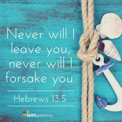 "Amplified Version: ""...for He [God] Himself has said, I will not in any way fail you nor give you up nor leave you without support. [I will] not, [I will] not, [I will] not in any degree leave you helpless nor forsake nor let [you] down (relax My hold on you)! [Assuredly not!] [Josh. 1:5.]"":"