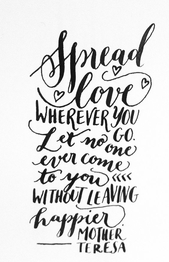 Spread love wherever you go. Let no one ever come to you