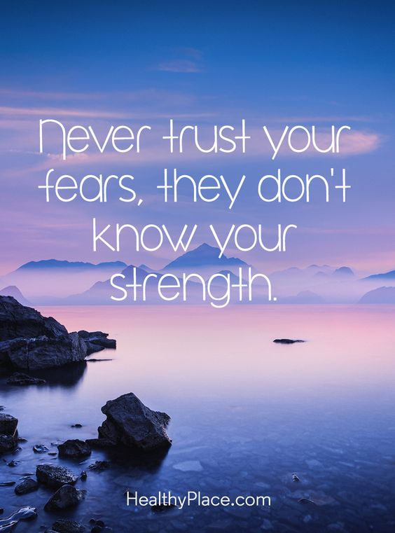 Positive Quote: Never trust your fears, they don't know your strength. www.HealthyPlace.com
