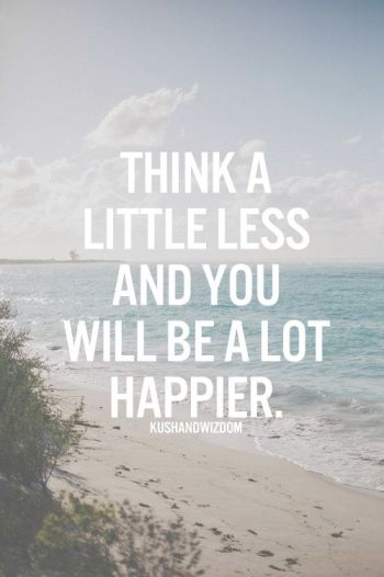 think a little less and you will be a lot happier: